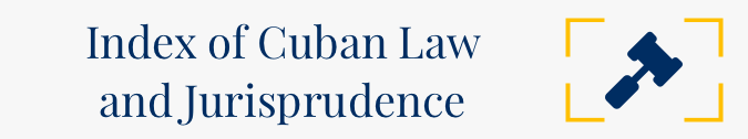Index of Cuban Law and Jurisprudence / Indice a la Legislación y Jurisprudencia Cubana