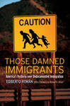 Those Damned Immigrants : America's Hysteria Over Undocumented Immigration by Ediberto Román
