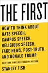 The First: How to Think About Hate Speech, Campus Speech, Religious Speech, Fake News, Post-Truth, and Donald Trum by Professor Stanley Fish
